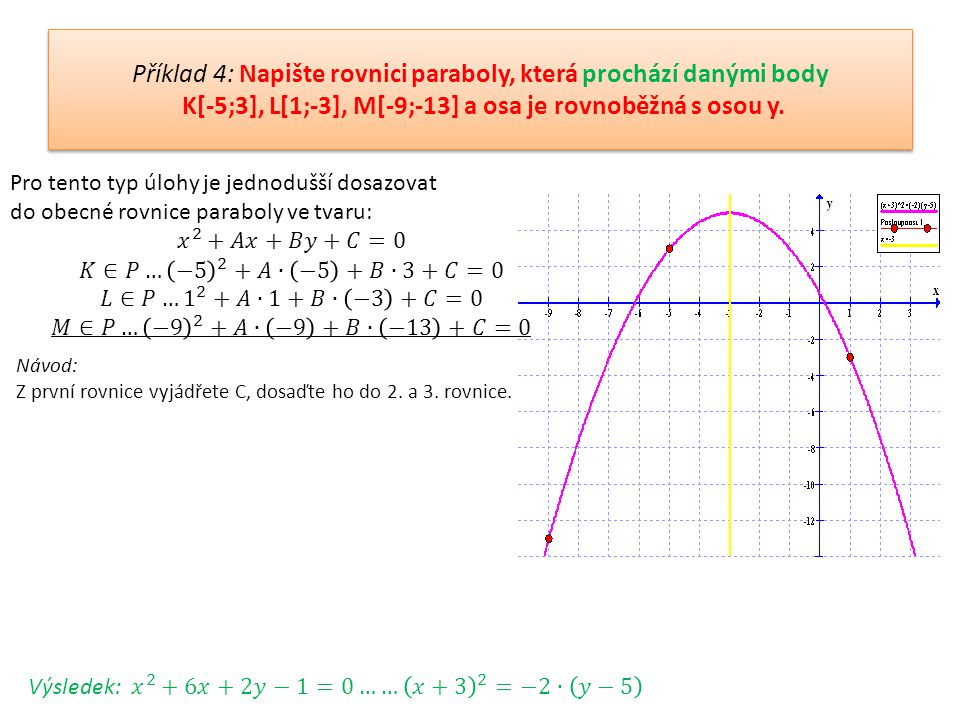 Příklad 4: Napište rovnici paraboly, která prochází danými body K[-5;3], L[1;-3], M[-9;-13] a osa je rovnoběžná s osou y.